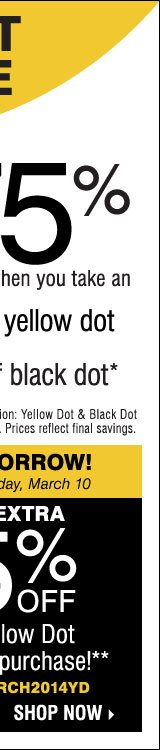 Yellow Dot Clearance - Going On Now! Save  up to 75% on original prices when you take an extra 50% off Yellow Dot  and an extra 70% off Black Dot* ENDS TOMORROW! Extra 25% off a single  Yellow Dot or Black Dot purchase** Shop now.