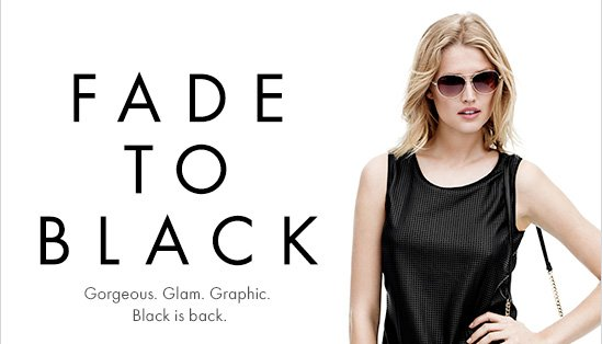 FADE TO BLACK Gorgeous. Glam. Graphic. Black is back.