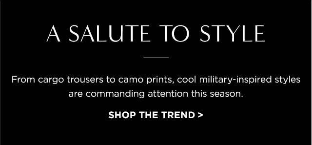A SALUTE TO STYLE | From cargo trousers to camo prints, cool military-inspired styles are commanding attention this season. | SHOP THE TREND