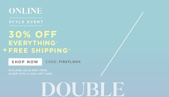 ONLINE STYLE EVENT  30% OFF EVERYTHING* + FREE SHIPPING**  SHOP NOW	CODE: FIRSTLOOK EXCLUDES LOU & GREY ITEMS, EXCEPT WITH A LOVE LOFT CARD  DOUBLE CHECK