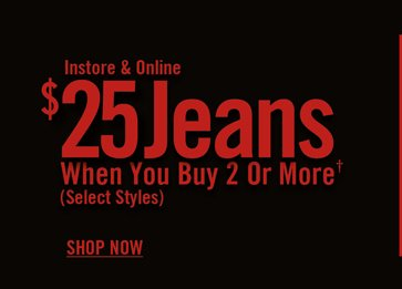 INSTORE & ONLINE - $25 JEANS WHEN YOU BUY 2 OR MORE†