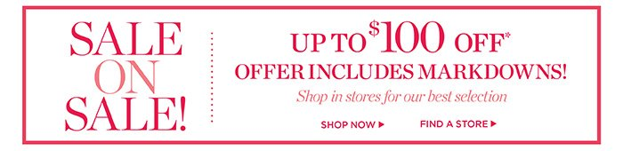 Sale on Sale! Up to $100 off, includes markdowns! Shop in stores for our best selection. Shop now. Find a store.