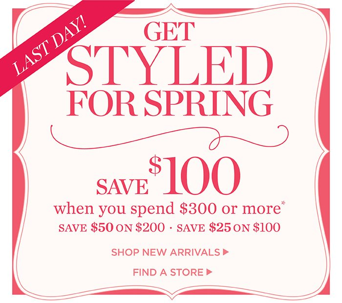 Last day! Get Styled for Spring. Save $100 when you spend $300 or more. Save $50 on $200. Save $25 on $100. Shop New Arrivals. Find a Store.