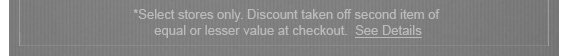 *Select stores only. Discount taken off  second item of equal or lesser value at checkout. See Details