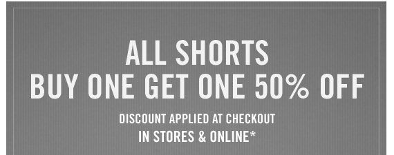 ALL SHORTS  BUY ONE GET ONE 50% OFF