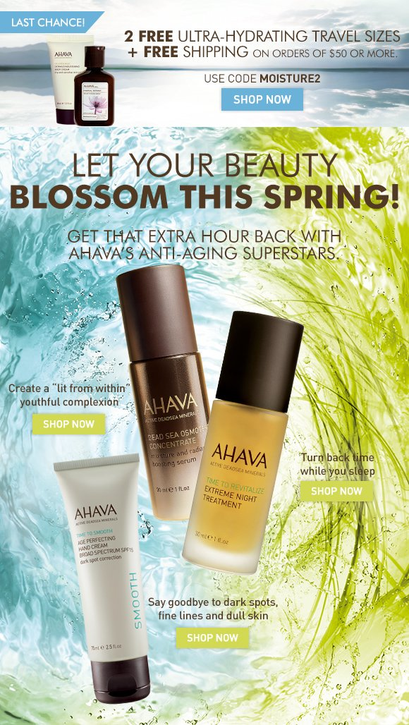 "2 FREE ultra-hydrating travel sizes  + free shipping on orders over $50 LAST CHANCE! Use code MOISTURE2 Shop Now Let your Beauty Blossom this Spring! Get that extra hour back with AHAVA's anti-aging superstars. Dead Sea Osmoter Concentrate Create a ""lit from within"" youthful complexion Shop Now Extreme Night Treatment Turn back time while you sleep Shop Now Age Perfecting Hand Cream SPF 15 Say goodbye to dark spots, fine lines and dull skin Shop Now"