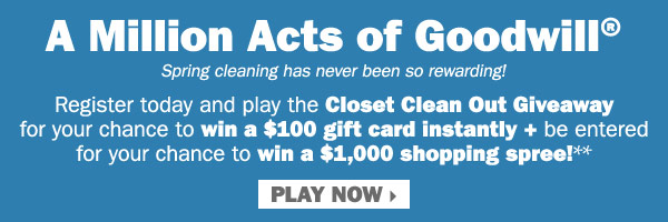 A Million Acts of Goodwill® - Spring  cleaning has never been so rewarding! Register today and play the Closet  Clean Out Giveaway for your chance to win a $100 gift card instantly +  be entered for your chance to win a $1,000 shopping spree!** Play now.