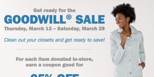 Get ready for the Goodwill® Sale! For  each item donated in-store, earn a coupon good for 25% off regular and  sale price merchandise OR 15% off cosmetics and fragrances* Register  now.