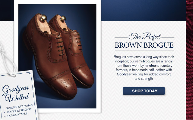 THE PERFECT BROWN BROGUE Brogues have come a long way since their inception; our semi-brogues are a far cry from those worn by nineteenth century farmers, in handmade calf leather with Goodyear welting for added comfort and strength SHOP TODAY Goodyear Welted - Robust & Durable, Water-Resistant, Comfortable - Since 1869