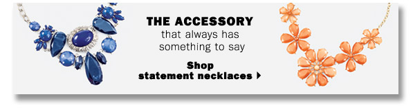 THE ACCESSORY that always has something to say. Shop statement necklaces.