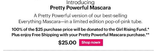 New Pretty Powerful Mascara, $25 A Pretty Powerful version of our best-selling Everything Mascara--in a limited edition pop-of-pink tube. 100% of the purchase price will be donated to the Girl Rising Fund* Shop Now »