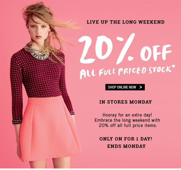Live Up The Long Weekend 20% Off All Full Priced Stock* Shop Online Now. In Stores Monday. Hooray for an extra day! Embrace the long weekend with 20% off all full price items. Only On For 1 Day! Ends Monday.