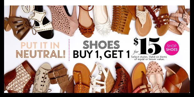 Shoes Buy 1, Get 1 for $15. Select styles. Valid on items of equal or lesser value. Prices may vary in store and online. SHOP SHOES