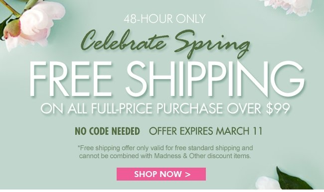 48 HOURS ONLY CELEBRATE SPRING FREE SHIPPING ON ALL FULL-PRICE PURCHASE OVER $99 SHOP NOW