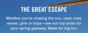 The great escape Whether you're chasing the sun, open road, waves, girls or boys—see our top picks for your spring getaway. Made for big fun.