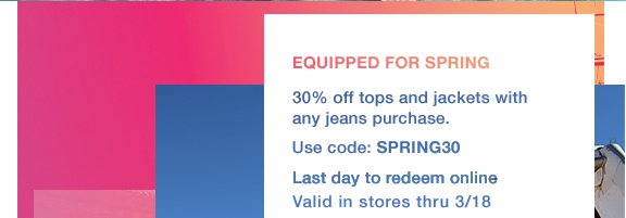 Equipped for Spring 30% off tops and jackets with any jeans purchase Use code: Spring30 Last day to redeem online Valid in stories thru 3/18