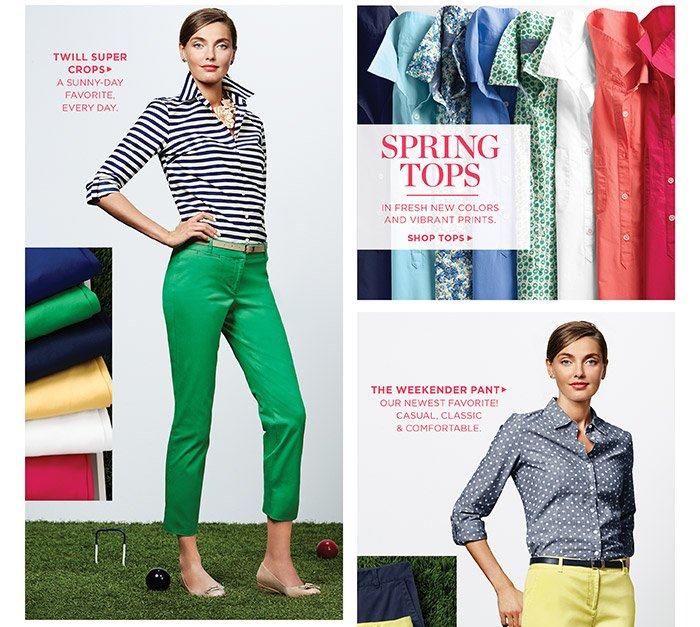 Twill Super Crops, a sunny-day favorite, every day. Spring tops in fresh new colors and vibrant prints, shop tops. The weekender pant, our newest favorite! Casual, classic and comfortable.