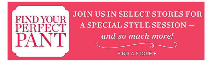 Find your perfect pant. Join us in select stores for a special style session - and so much more! Find a store.