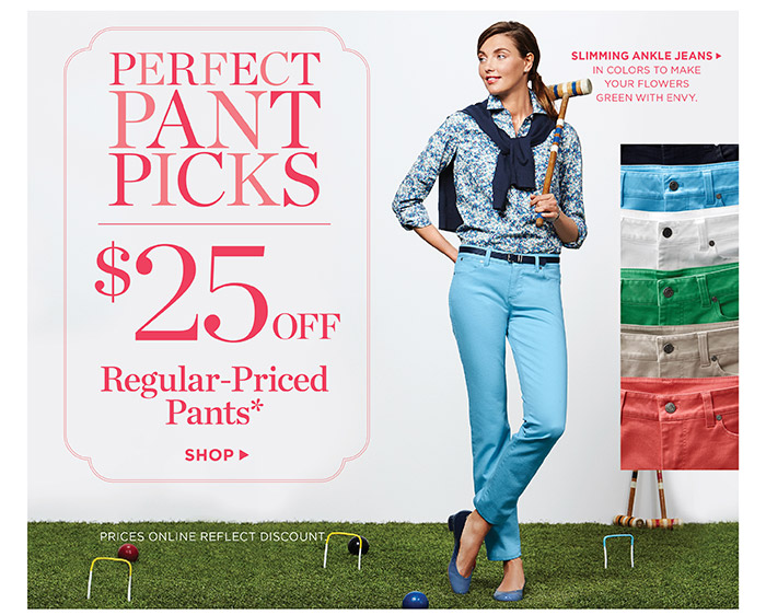 Perfect pant picks, $25 off regular-priced pants. Shop. Prices online reflect discount. Slimming ankle jeans, in colors to make your flowers green with envy.