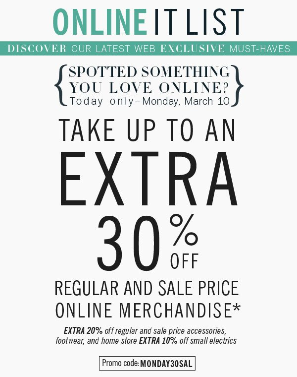 Online It List. Discover our latest web exclusive must-haves. Spotted something you love online? Today only- Monday, March 10. Take up to an Extra 30% off Regular and sale price merchandise* promo code: MONDAY30SAL