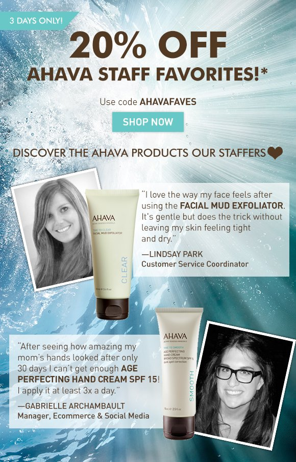 """20% off AHAVA staff favorites!*  3 days only! Use code AHAVAFAVES Shop Now """"I love the way my face feels after using the Facial Mud Exfoliator. It feels gentle but does the trick without leaving my skin feeling tight and dry."""" Lindsay Park Customer Service Coordinator """"After seeing how amazing my mom's hands looked after only 30 days I can't get enough Age Perfecting Hand Cream SPF 15! I apply it at least 3x a day."""" Gabrielle Archambault Manager, Ecommerce & Social Media"""
