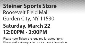Steiner Sports Store: Roosevelt Field Mall, Garden City, NY 11530. Saturday, March 22md 12:00PM - 2:00PM. Please note: Tickets are required for autographs. Please visit http://www.steinersports.com