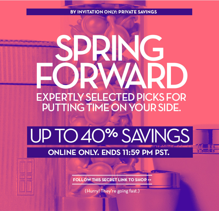 BY INVITATION ONLY: PRIVATE SAVINGS. SPRING FORWARD. EXPERTLY SELECTED PICKS FOR PUTTING TIME ON YOUR SIDE. UP TO 40% SAVINGS. ONLINE ONLY. ENDS 11:59 PM PST. FOLLOW THIS SECRET LINK TO SHOP. (Hurry! They're going  fast.)