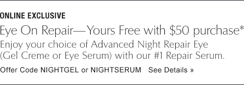 ONLINE EXCLUSIVE Eye Repair—Yours Free with $50 purchase* Enjoy your choice of Advanced Night Repair Eye formula (Gel Creme or Eye Serum) with our #1 Repair Serum, and wake up looking more beautiful—every day. Offer Code NIGHTGEL or NIGHTSERUM  See Details »