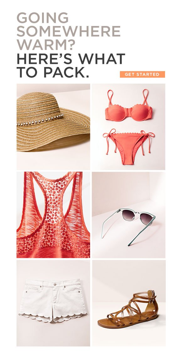GOING SOMEWHERE WARM? HERE'S WHAT TO PACK. GET STARTED