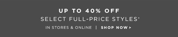 UP TO 40% OFF SELECT FULL-PRICE STYLES* IN STORES & ONLINE | SHOP NOW