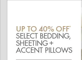 UP TO 40% OFF* SELECT BEDDING, SHEETING +   ACCENT PILLOWS