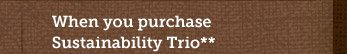 When you purchase  Sustainability Trio** Use Promotion Code 14STRIO