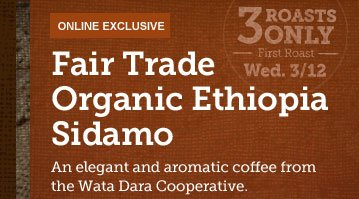 ONLINE EXCLUSIVE -- Fair Trade Organic  Ethiopia Sidamo -- 3 ROASTS ONLY -- First Roast Wed. 3/12 -- An elegant  and aromatic coffee from the Wata Dara Cooperative.