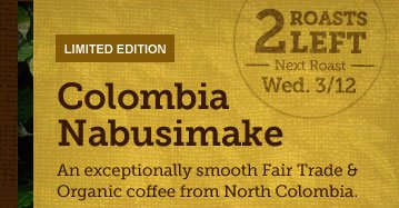 LIMITED EDITION -- Colombia Nabusimake --  2 ROASTS LEFT -- Next Roast Wed. 3/12 -- An exceptionally smooth Fair  Trade & Organic coffee from North Colombia.