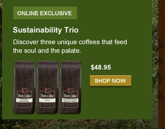 ONLINE EXCLUSIVE -- Sustainability Trio --  Discover three unique coffees that feed the soul and the palate. --  $48.95 per lb. -- SHOP NOW