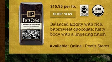 $15.95 per lb. -- SHOP NOW -- Balanced  acidity with rich, bittersweet chocolate; hefty body with a lingering  finish -- Available: Online | Peet's Stores