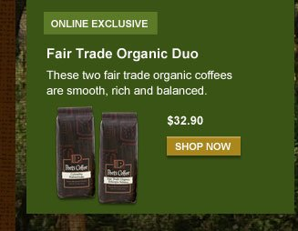 ONLINE EXCLUSIVE -- Fair Trade Organic Duo  -- These two fair trade organic coffees are smooth, rich and balanced.  -- $32.90 -- SHOP NOW