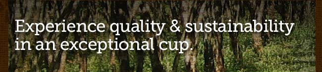 Experience quality & sustainability in  an exceptional cup.