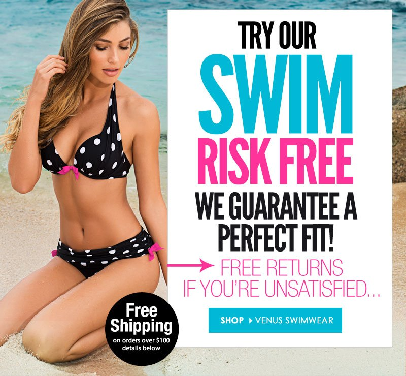 Try our Swim, RISK FREE! We guarantee a PERFECT FIT! Return it for FREE if it doesn't! SHOP VENUS SWIMWEAR NOW!