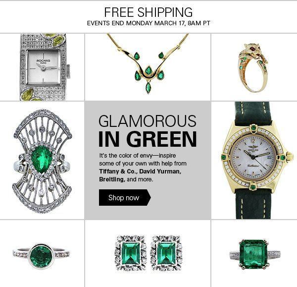 FREE SHIPPING EVENTS END MONDAY MARCH 17, 8AM PT - GLAMOROUS IN GREEN It's the color of envy - inspire some of your own with help from Tiffany & Co., David Yurman, Breitling, and more. Shop now