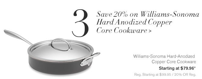 3. Save 20% on Williams-Sonoma Hard Anodized Copper Core Cookware - Williams-Sonoma Hard-Anodized Copper Core Cookware - Starting at $79.96* - Reg. Starting at $99.95 / 20% Off Reg.