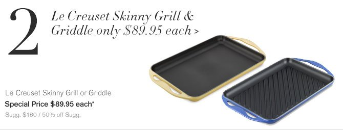 2. Le Creuset Skinny Grill & Griddle only $89.95 each - Le Creuset Skinny Grill or Griddle - Special Price $89.95 each* - Sugg. $180 / 50% off Sugg.