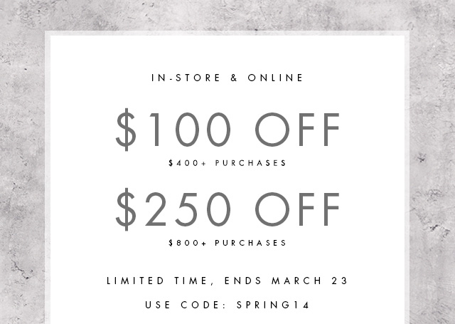 IN-STORE & ONLINE $100 OFF $400+ PURCHASES $250 OFF $800+ PURCHASES  LIMITED TIME, ENDS MARCH 23  USE CODE: SPRING14