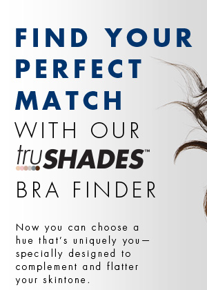 Find your perfect match with our truShades™ Bra Finder. Now you can choose a hue that's uniquely you - specially designed to complement and flatter your skintone.