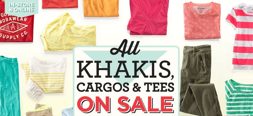 IN-STORE & ONLINE   All KHAKIS, CARGOS & TEES ON SALE