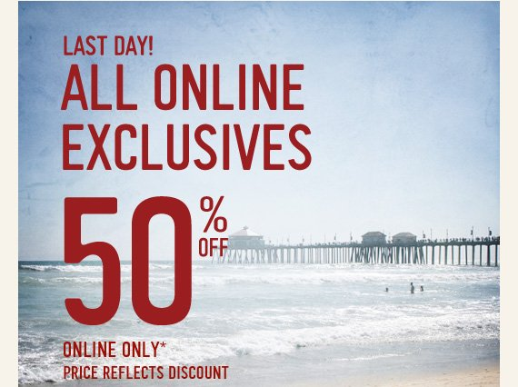 LAST DAY! ALL ONLINE EXCLUSIVES  50% OFF ONLINE ONLY* PRICE REFLECTS DISCOUNT