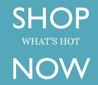 SHOP WHAT'S HOT NOW