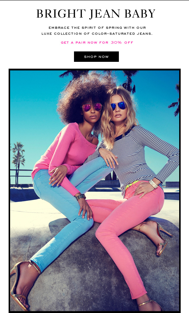 BRIGHT JEAN BABY. Embrace the spirit of spring with our luxe collection of color-saturated jeans. Get a pair for 30 percent off. SHOP NOW.
