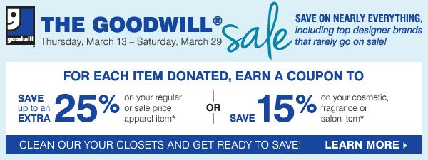 The Goodwill® Sale. Save on nearly everything, Including top designer brands that rarely go on sale! For each item donated, earn a coupon to save an extra 25% on a regular or sale price apparel or accessory item* OR save an extra 15% on a cosmetics or fragrance item* Learn more.