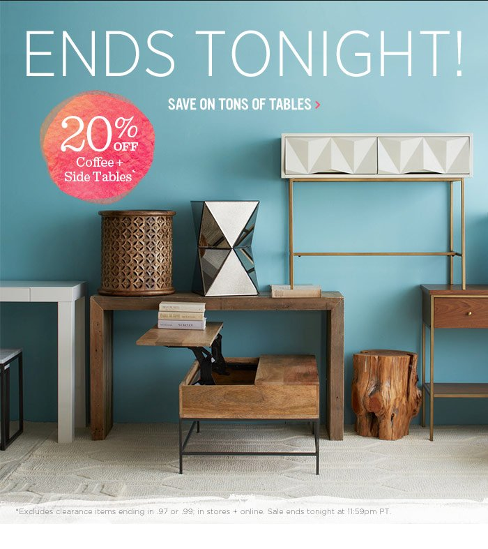 Ends Tonight! 20% Off Coffee + Side Tables*. Save on tons of tables.